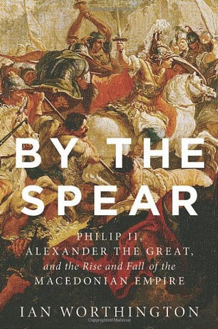 By the Spear: Philip II, Alexander the Great, and the Rise and Fall of the Ma...