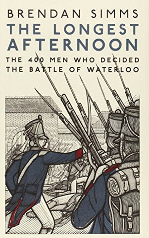 The Longest Afternoon: The Four Hundred Men Who Decided The Battle Of Waterlo...