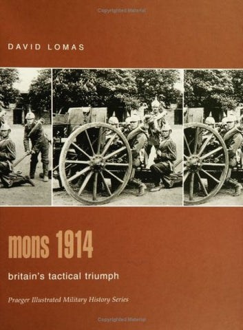Mons 1914: Britain's Tactical Triumph (Praeger Illustrated Military History) ...