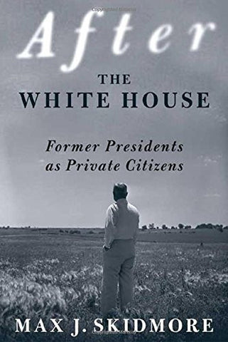 After the White House: Former Presidents as Private Citizens by Skidmore, Max J.