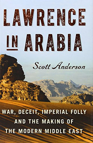 Lawrence in Arabia: War, Deceit, Imperial Folly and the Making of the Modern ...