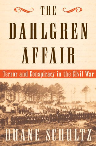 The Dahlgren Affair: Terror and Conspiracy in the Civil War by Schultz, Duane P.