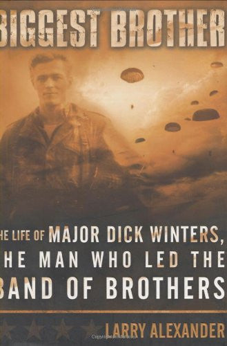 Biggest Brother: The Life of Major Dick Winters, The Man Who Lead the Band of...