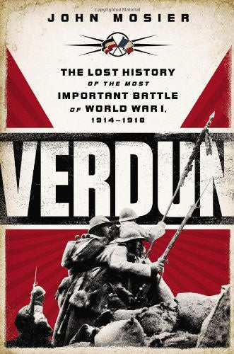 Verdun: The Lost History of the Most Important Battle of World War I, 1914-19...