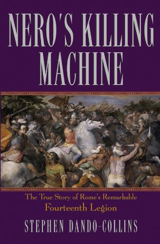 Nero's Killing Machine: The True Story of Rome's Remarkable 14th Legion by Da...