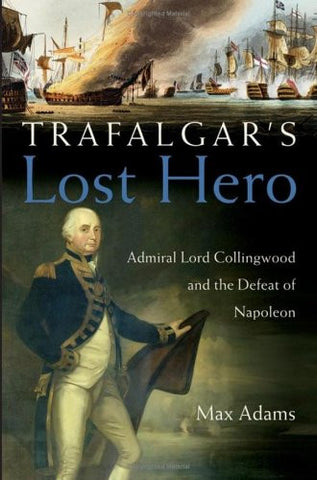 Trafalgar's Lost Hero: Admiral Lord Collingwood and the Defeat of Napoleon by...