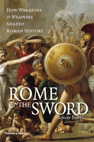 Rome and the Sword: How Warriors and Weapons Shaped Roman History [Hardcover]...