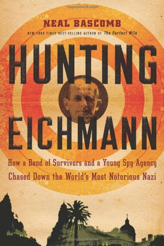 Hunting Eichmann: How a Band of Survivors and a Young Spy Agency Chased Down ...