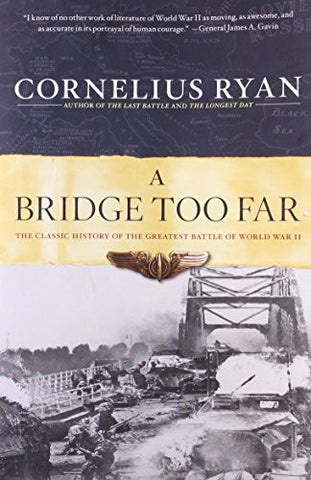 A Bridge Too Far: The Classic History of the Greatest Battle of World War II ...