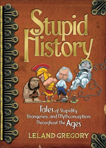 Stupid History: Tales of Stupidity, Strangeness, and Mythconceptions Througho...