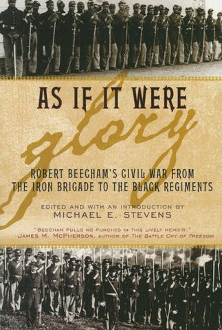 As If It Were Glory: Robert Beecham's Civil War from the Iron Brigade to the ...