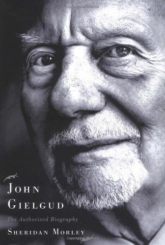 John Gielgud: The Authorized Biography by Morley, Sheridan