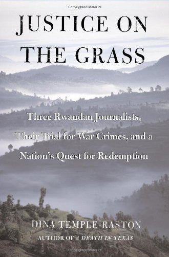 Justice on the Grass: Three Rwandan Journalists, Their Trial for War Crimes a...