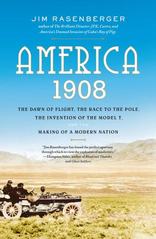 America, 1908: The Dawn of Flight, the Race to the Pole, the Invention of the...