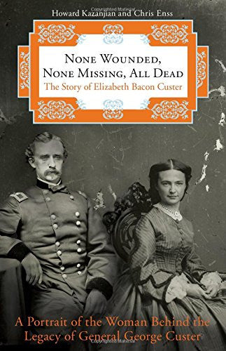 None Wounded, None Missing, All Dead: The Story Of Elizabeth Bacon Custer by ...