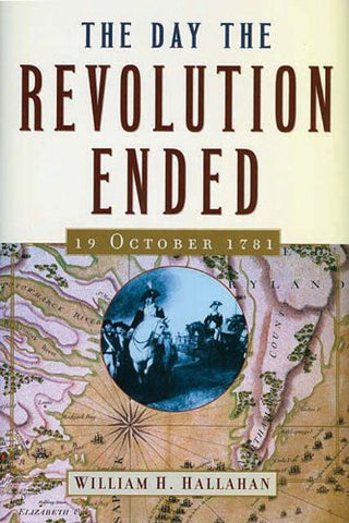 The Day The Revolution Ended: 19 October 1781 by Hallahan, William H.