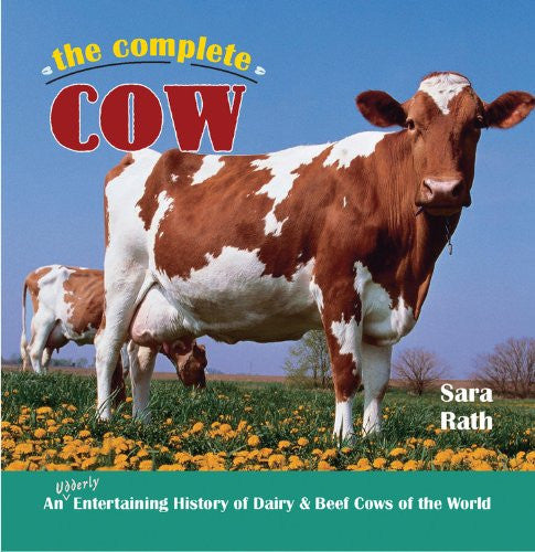 The Complete Cow: An Udderly Entertaining History of Dairy & Beef Cows of the...