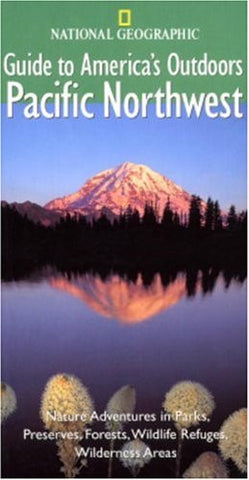 National Geographic Guide to America's Outdoors: Pacific Northwest: Nature Ad...