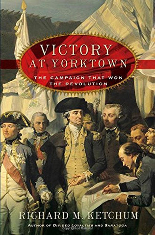 Victory at Yorktown: The Campaign That Won the Revolution by Ketchum, Richard M.