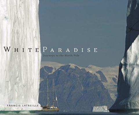 White Paradise: Journeys to the North Pole [Hardcover] by Latreille, Francis
