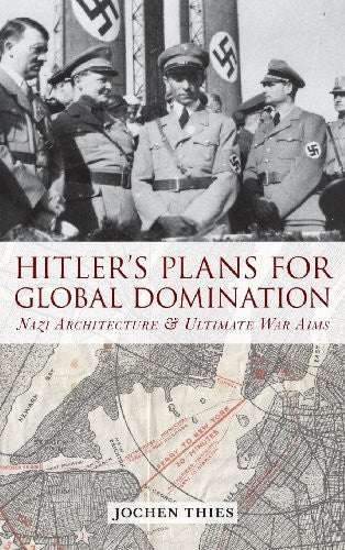 Hitler's Plans for Global Domination: Nazi Architecture and Ultimate War Aims...
