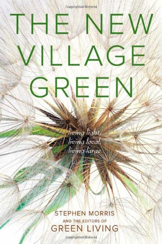 The New Village Green: Living Light, Living Local, Living Large by Morris, St...