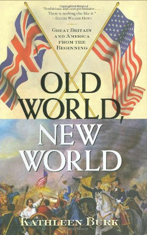 Old World, New World: Great Britain and America from the Beginning by Burk, K...