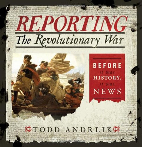 Reporting the Revolutionary War: Before It Was History, It Was News [Hardcove...