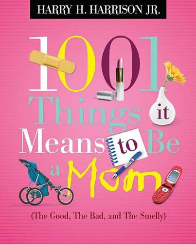 1001 Things it Means to Be a Mom: (the Good, the Bad, and the Smelly) by Harr...