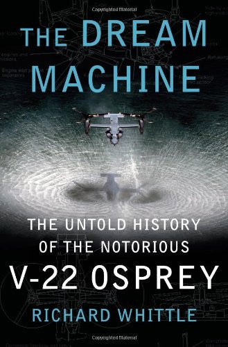 The Dream Machine: The Untold History of the Notorious V-22 Osprey by Whittle...