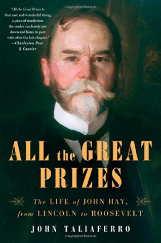 All the Great Prizes: The Life of John Hay, from Lincoln to Roosevelt by Tali...