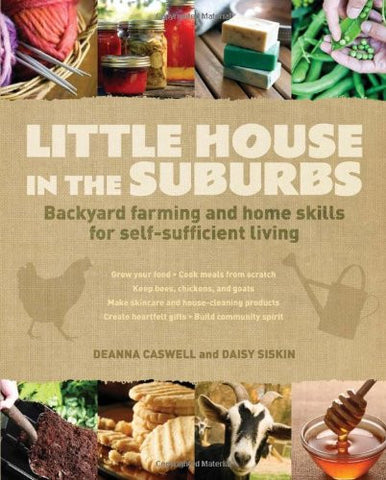Little House in the Suburbs: Backyard farming and home skills for self-suffic...