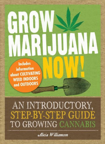 Grow Marijuana Now!: An Introductory, Step-by-Step Guide to Growing Cannabis ...