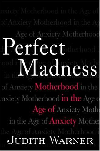 Perfect Madness: Motherhood in the Age of Anxiety by Warner, Judith