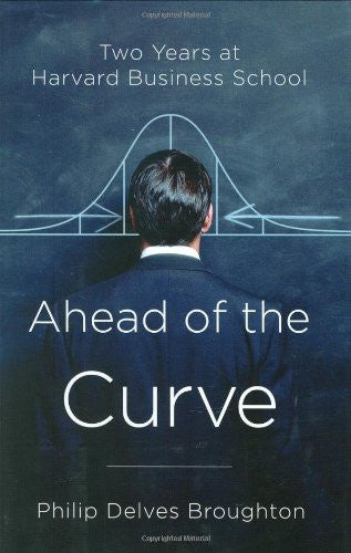 Ahead of the Curve: Two Years at Harvard Business School by Broughton, Philip...