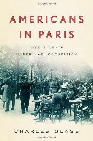 Americans in Paris: Life and Death Under Nazi Occupation by Glass, Charles