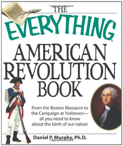 The Everything American Revolution Book: From  the Boston Massacre to the Cam...
