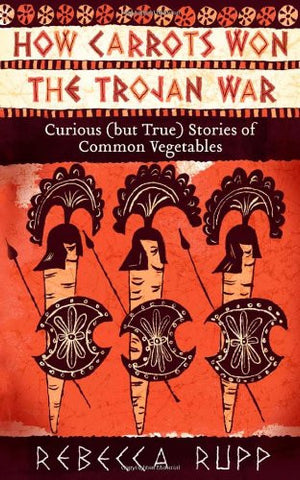 How Carrots Won the Trojan War: Curious (but True) Stories of Common Vegetabl...