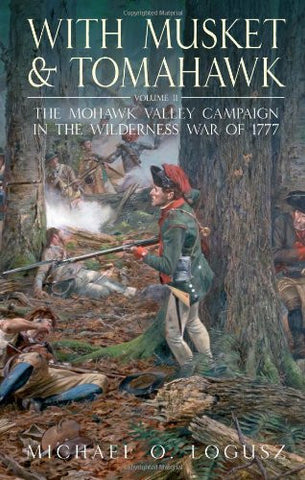 With Musket and Tomahawk, Vol. II: The Mohawk Valley Campaign in the Wilderne...