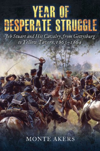 Year of Desperate Struggle: Jeb Stuart and His Cavalry, from Gettysburg to Ye...