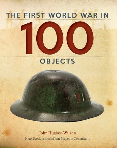 The First World War in 100 Objects [Hardcover] by Hughes-Wilson, John; Steel,...