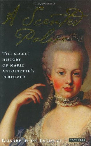A Scented Palace: The Secret History of Marie Antoinette's Perfumer [Hardcove...