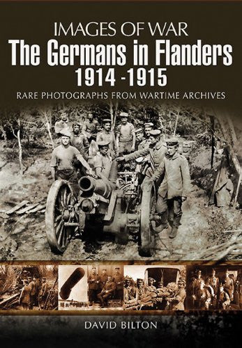 GERMANS IN FLANDERS 1914 - 1915, THE (Images of War) [Paperback] by Bilton, D...
