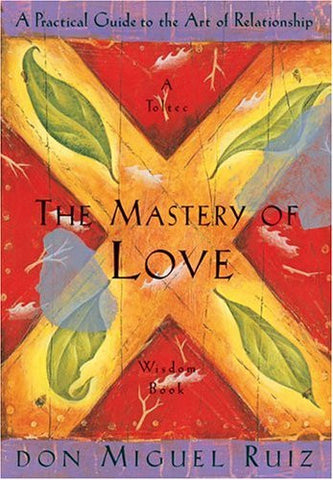 The Mastery of Love: A Practical Guide to the Art of Relationship: A Toltec W...