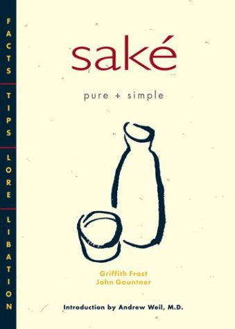 Sak' Pure + Simple: Facts, Tips, Lore, Libation by Frost, Griffith; Gauntner,...