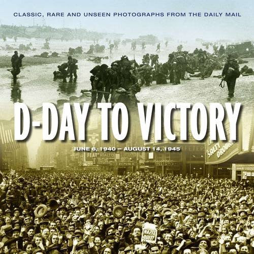 Road to Victory: D Day June 1944 to VJ Day, August 1945 : Classic, Rare and U...