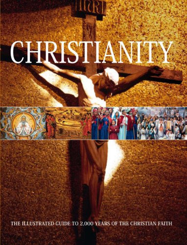Christianity The Illustrated Guide to 2,000 Years of the Christian Faith by B...