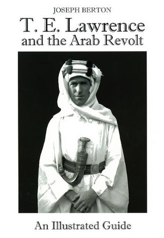 T. E. Lawrence and the Arab Revolt: An Illustrated Guide [Hardcover] by Berto...
