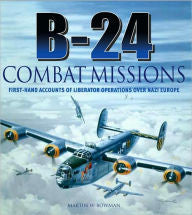 B-24 Combat Missions: First Hand Accounts of Liberator Operations Over Nazi Germany