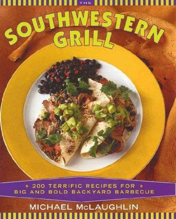 The Southwestern Grill: 200 Terrific Recipes for Big and Bold Backyard Barbecue